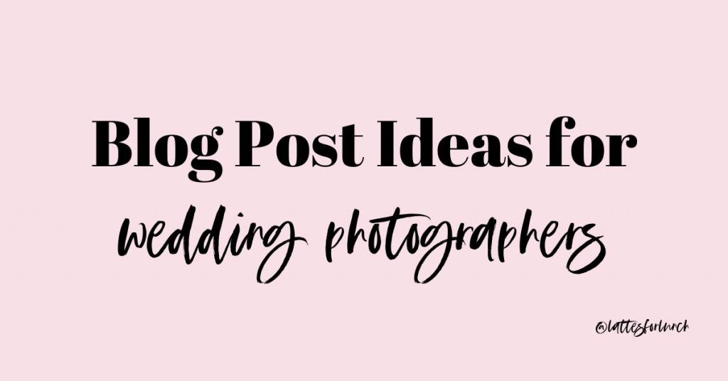 Blog Post Ideas for Wedding Photographers, Lattes for Lunch, Blogging for Wedding Photographers